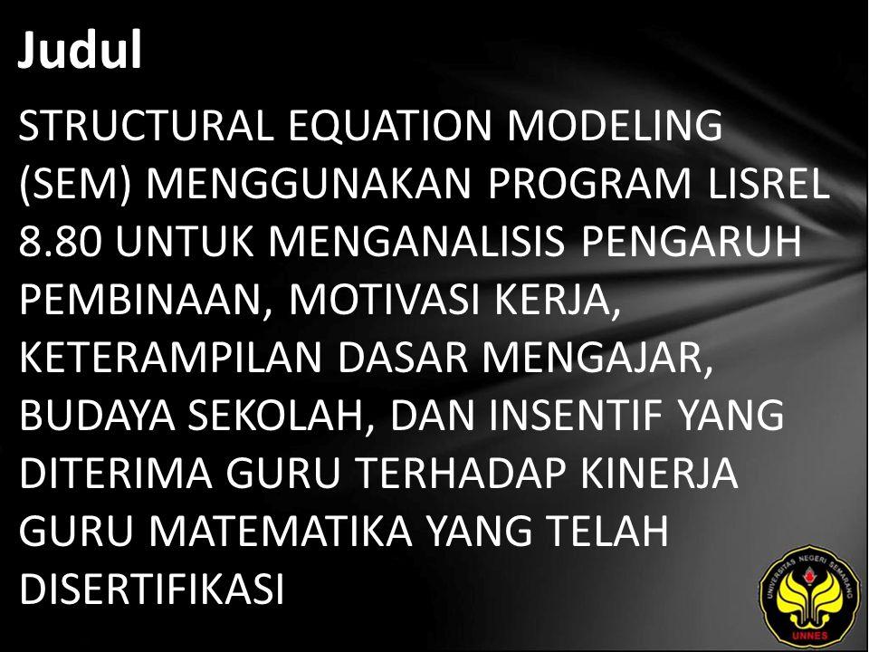 Judul STRUCTURAL EQUATION MODELING (SEM) MENGGUNAKAN PROGRAM LISREL 8.80 UNTUK MENGANALISIS PENGARUH PEMBINAAN, MOTIVASI KERJA, KETERAMPILAN DASAR MENGAJAR, BUDAYA SEKOLAH, DAN INSENTIF YANG DITERIMA GURU TERHADAP KINERJA GURU MATEMATIKA YANG TELAH DISERTIFIKASI