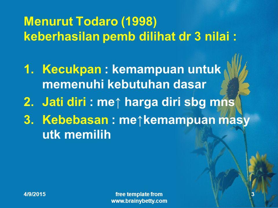 4/9/2015free template from www.brainybetty.com 3 Menurut Todaro (1998) keberhasilan pemb dilihat dr 3 nilai : 1.Kecukpan : kemampuan untuk memenuhi kebutuhan dasar 2.Jati diri : me↑ harga diri sbg mns 3.Kebebasan : me↑kemampuan masy utk memilih