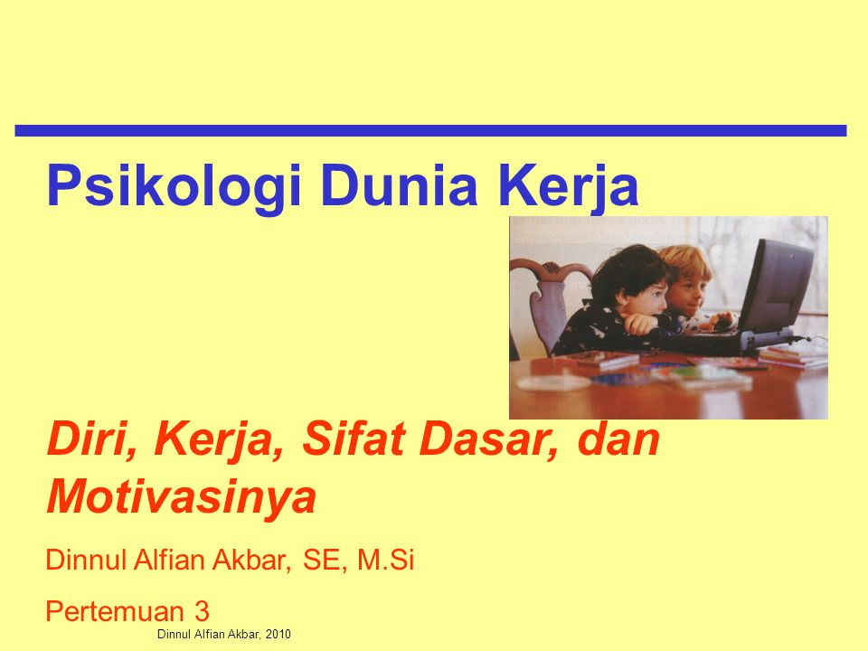 Dinnul Alfian Akbar, 2010 Diri, Kerja, Sifat Dasar, dan Motivasinya Dinnul Alfian Akbar, SE, M.Si Pertemuan 3 Psikologi Dunia Kerja