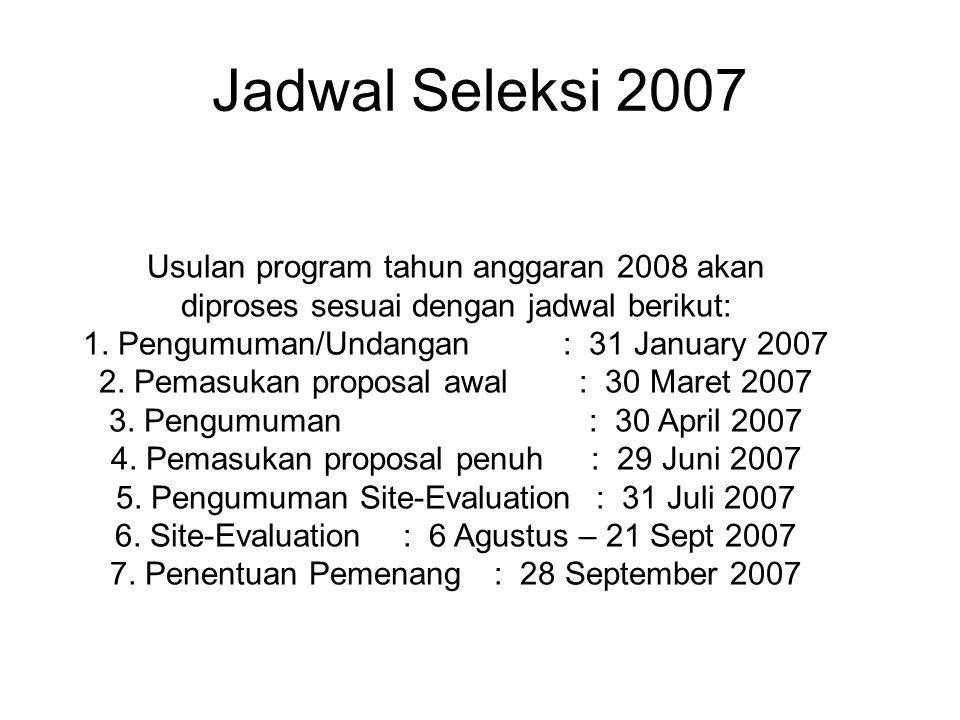 Jadwal Seleksi 2007 Usulan program tahun anggaran 2008 akan diproses sesuai dengan jadwal berikut: 1. Pengumuman/Undangan : 31 January 2007 2. Pemasuk