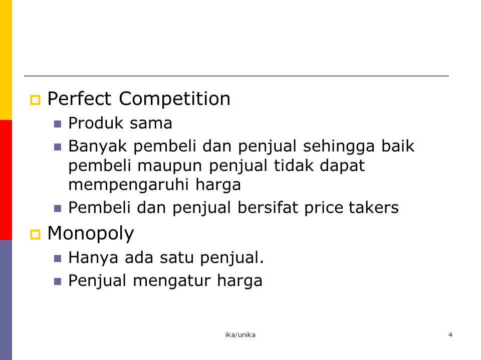 ika/unika4  Perfect Competition Produk sama Banyak pembeli dan penjual sehingga baik pembeli maupun penjual tidak dapat mempengaruhi harga Pembeli da
