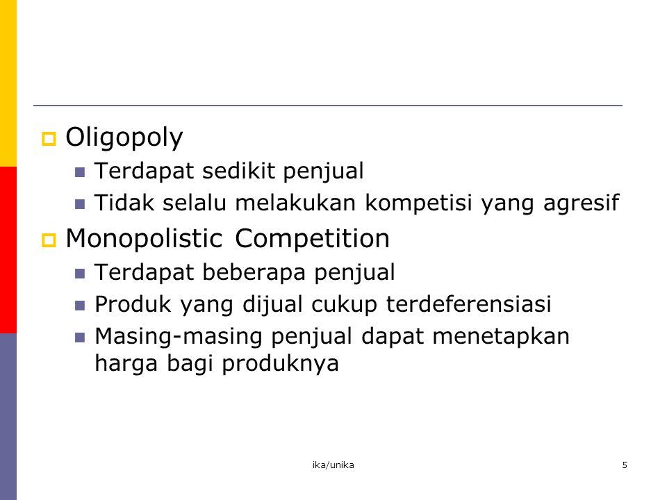 ika/unika5  Oligopoly Terdapat sedikit penjual Tidak selalu melakukan kompetisi yang agresif  Monopolistic Competition Terdapat beberapa penjual Pro