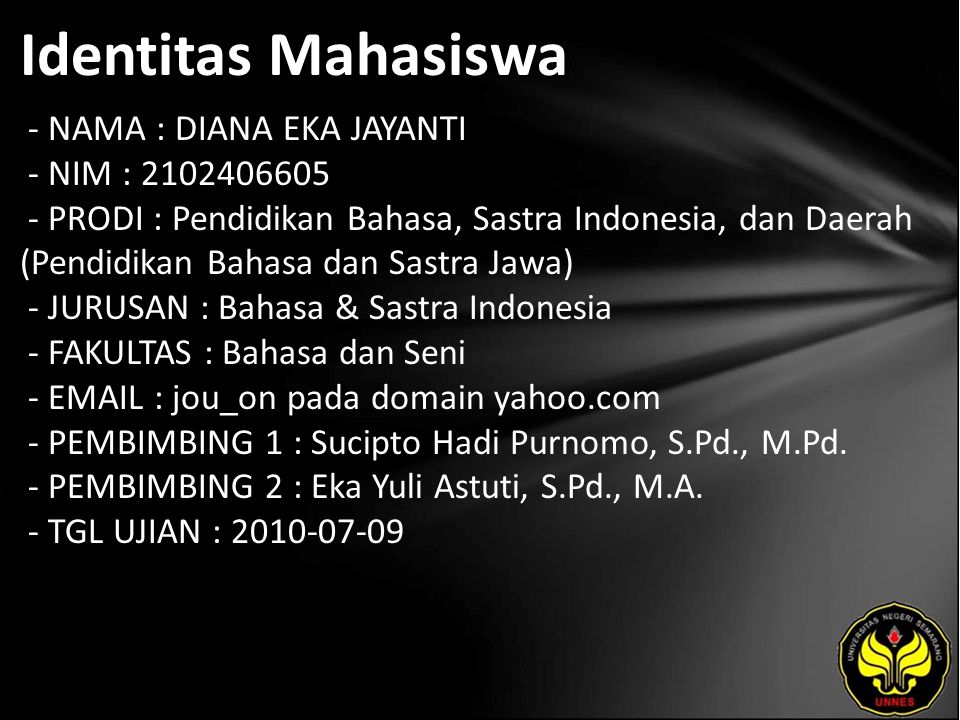 Identitas Mahasiswa - NAMA : DIANA EKA JAYANTI - NIM : 2102406605 - PRODI : Pendidikan Bahasa, Sastra Indonesia, dan Daerah (Pendidikan Bahasa dan Sastra Jawa) - JURUSAN : Bahasa & Sastra Indonesia - FAKULTAS : Bahasa dan Seni - EMAIL : jou_on pada domain yahoo.com - PEMBIMBING 1 : Sucipto Hadi Purnomo, S.Pd., M.Pd.