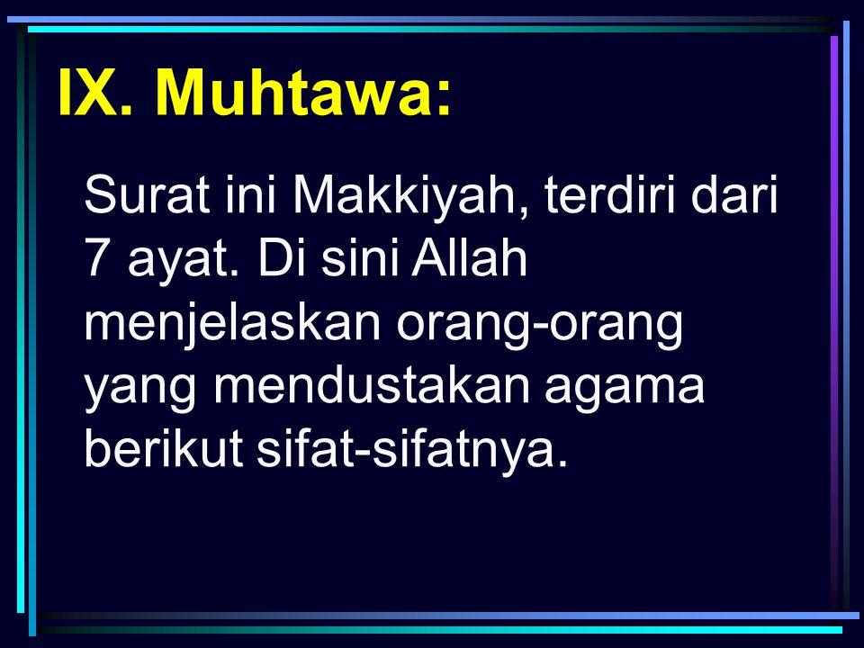 Surat ini Makkiyah, terdiri dari 7 ayat. Di sini Allah menjelaskan orang-orang yang mendustakan agama berikut sifat-sifatnya. IX. Muhtawa:
