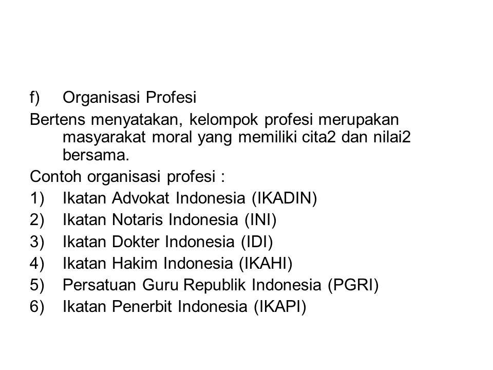 f)Organisasi Profesi Bertens menyatakan, kelompok profesi merupakan masyarakat moral yang memiliki cita2 dan nilai2 bersama. Contoh organisasi profesi