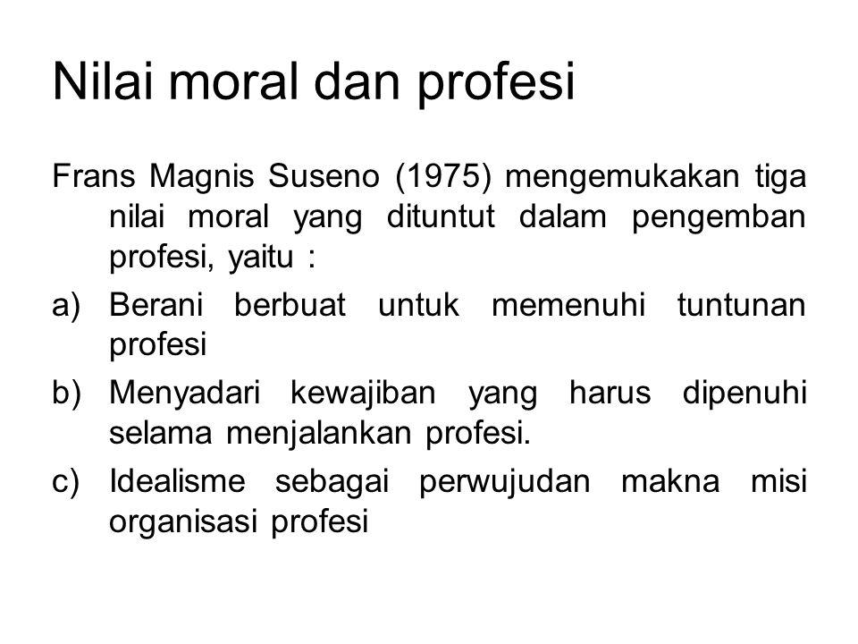 Nilai moral dan profesi Frans Magnis Suseno (1975) mengemukakan tiga nilai moral yang dituntut dalam pengemban profesi, yaitu : a)Berani berbuat untuk