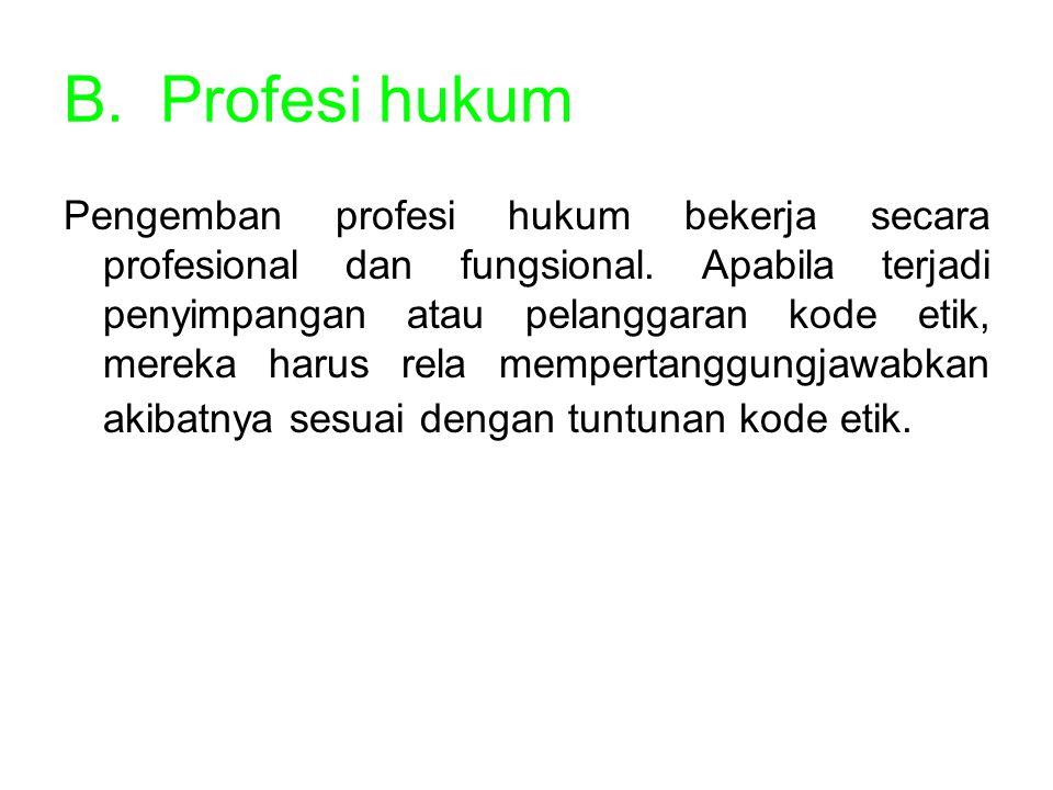 B.Profesi hukum Pengemban profesi hukum bekerja secara profesional dan fungsional. Apabila terjadi penyimpangan atau pelanggaran kode etik, mereka har
