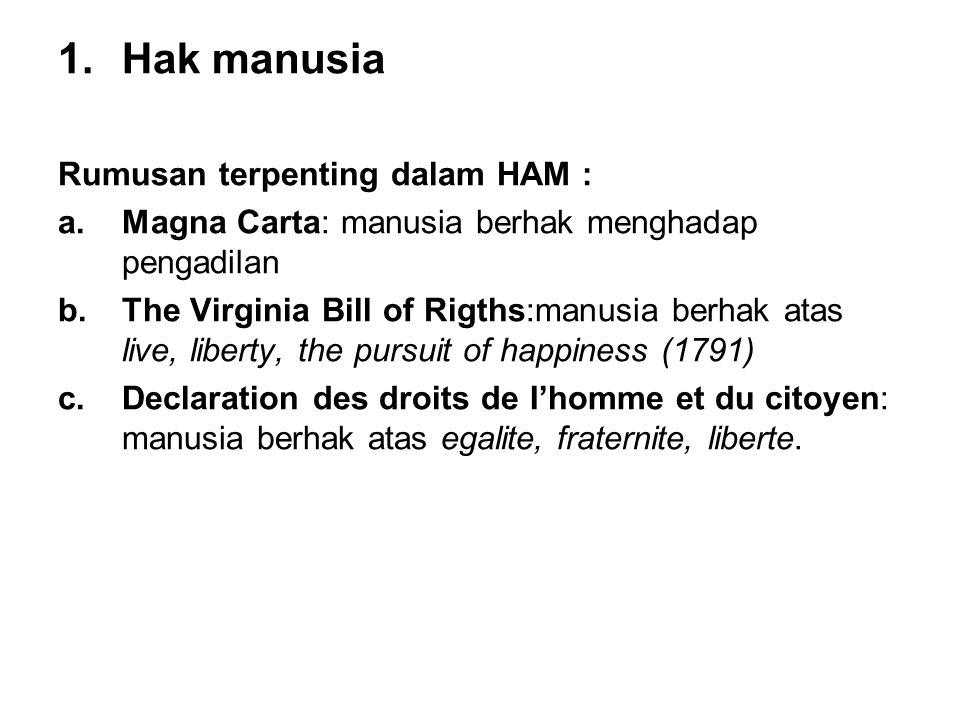 1.Hak manusia Rumusan terpenting dalam HAM : a.Magna Carta: manusia berhak menghadap pengadilan b.The Virginia Bill of Rigths:manusia berhak atas live