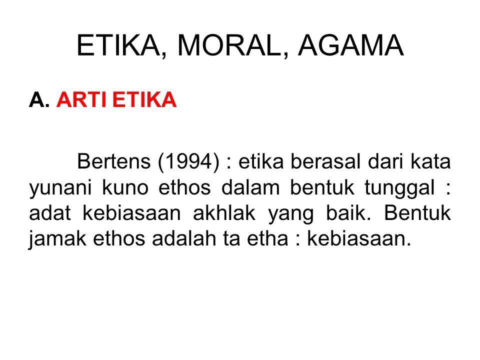 ETIKA, MORAL, AGAMA A. ARTI ETIKA Bertens (1994) : etika berasal dari kata yunani kuno ethos dalam bentuk tunggal : adat kebiasaan akhlak yang baik. B