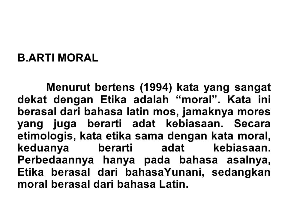 """B.ARTI MORAL Menurut bertens (1994) kata yang sangat dekat dengan Etika adalah """"moral"""". Kata ini berasal dari bahasa latin mos, jamaknya mores yang ju"""