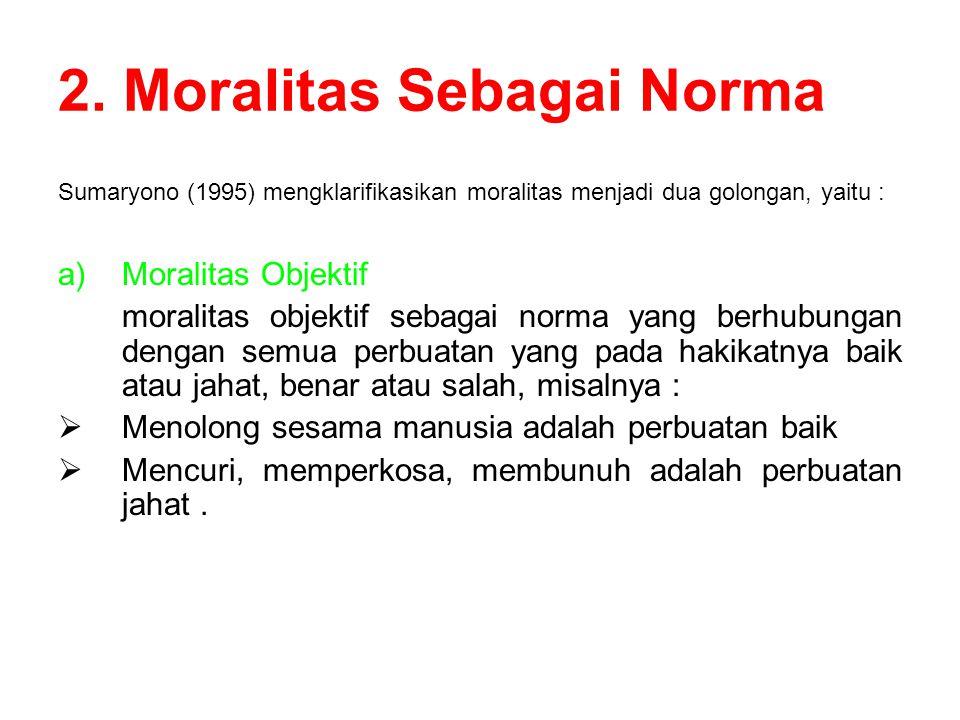 2. Moralitas Sebagai Norma Sumaryono (1995) mengklarifikasikan moralitas menjadi dua golongan, yaitu : a)Moralitas Objektif moralitas objektif sebagai