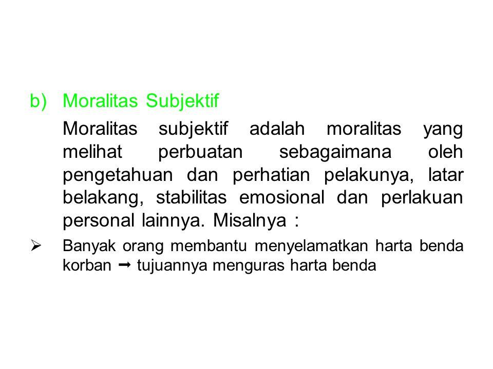 b)Moralitas Subjektif Moralitas subjektif adalah moralitas yang melihat perbuatan sebagaimana oleh pengetahuan dan perhatian pelakunya, latar belakang