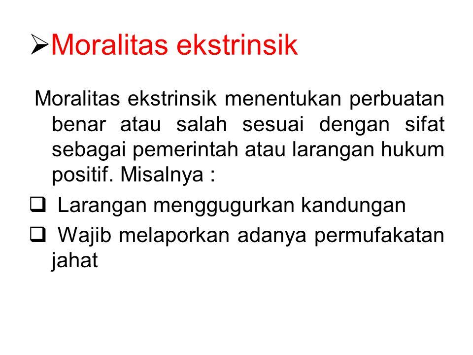  Moralitas ekstrinsik Moralitas ekstrinsik menentukan perbuatan benar atau salah sesuai dengan sifat sebagai pemerintah atau larangan hukum positif.