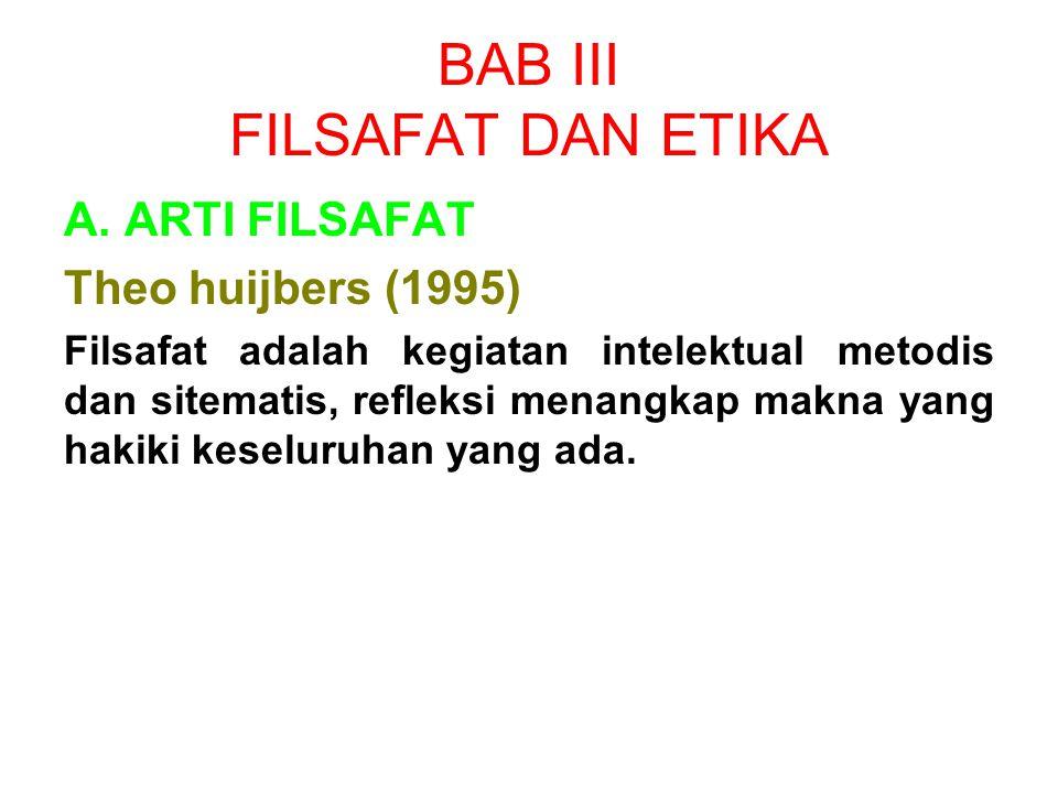 BAB III FILSAFAT DAN ETIKA A. ARTI FILSAFAT Theo huijbers (1995) Filsafat adalah kegiatan intelektual metodis dan sitematis, refleksi menangkap makna