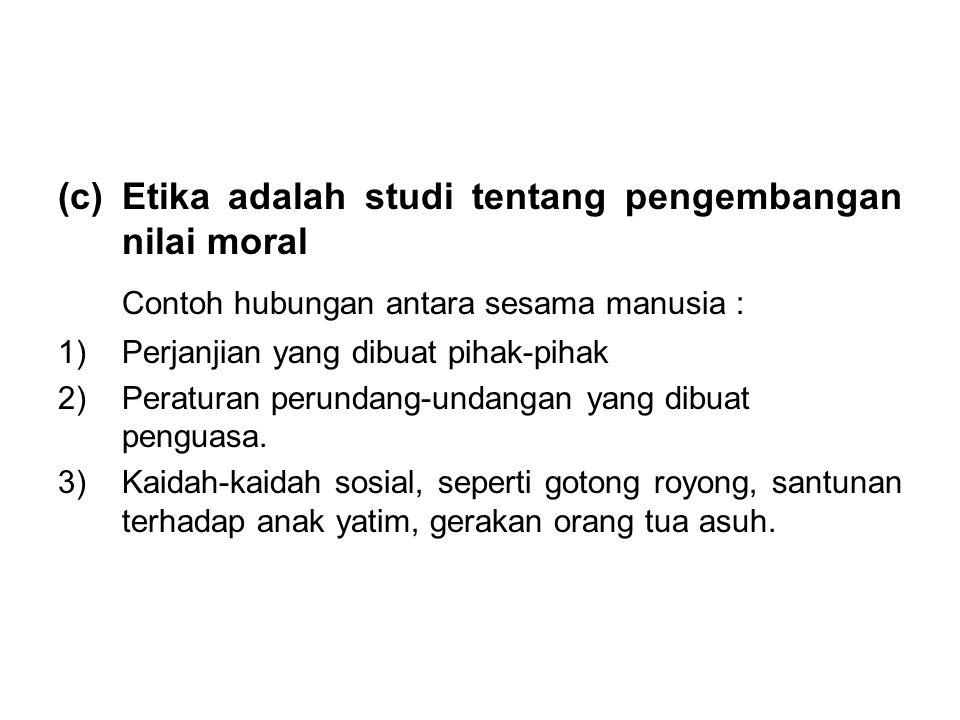 (c)Etika adalah studi tentang pengembangan nilai moral Contoh hubungan antara sesama manusia : 1)Perjanjian yang dibuat pihak-pihak 2)Peraturan perund