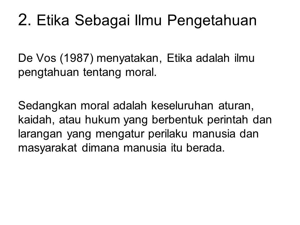 2. Etika Sebagai Ilmu Pengetahuan De Vos (1987) menyatakan, Etika adalah ilmu pengtahuan tentang moral. Sedangkan moral adalah keseluruhan aturan, kai