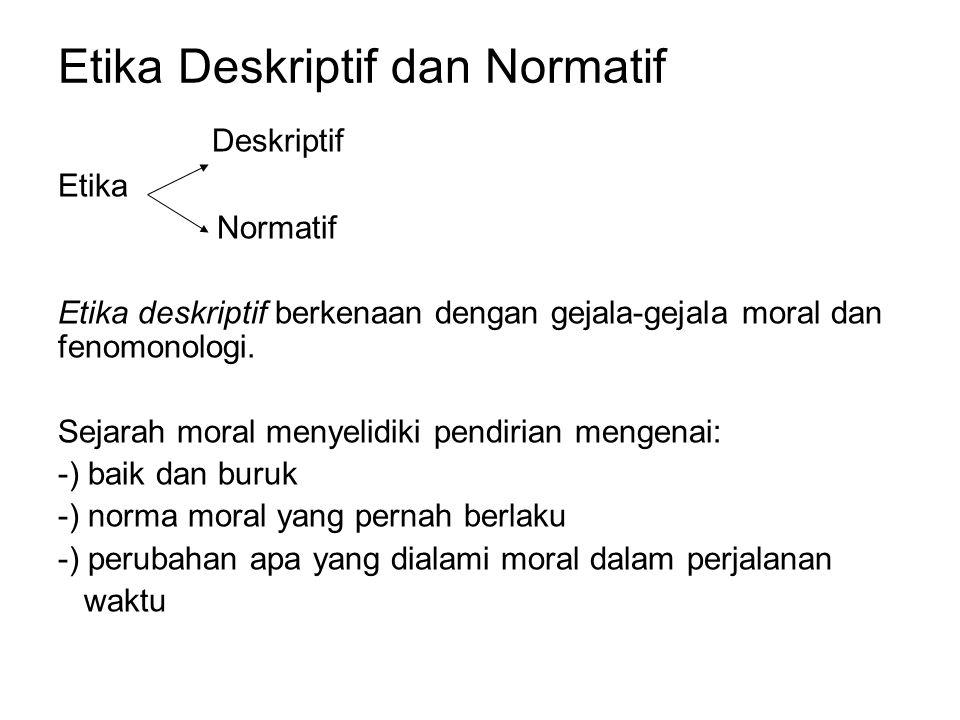 Etika Deskriptif dan Normatif Deskriptif Etika Normatif Etika deskriptif berkenaan dengan gejala-gejala moral dan fenomonologi. Sejarah moral menyelid