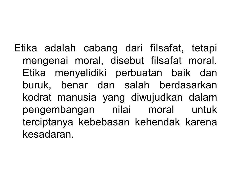 Etika adalah cabang dari filsafat, tetapi mengenai moral, disebut filsafat moral. Etika menyelidiki perbuatan baik dan buruk, benar dan salah berdasar