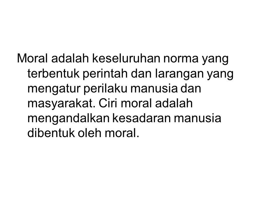 Moral adalah keseluruhan norma yang terbentuk perintah dan larangan yang mengatur perilaku manusia dan masyarakat. Ciri moral adalah mengandalkan kesa