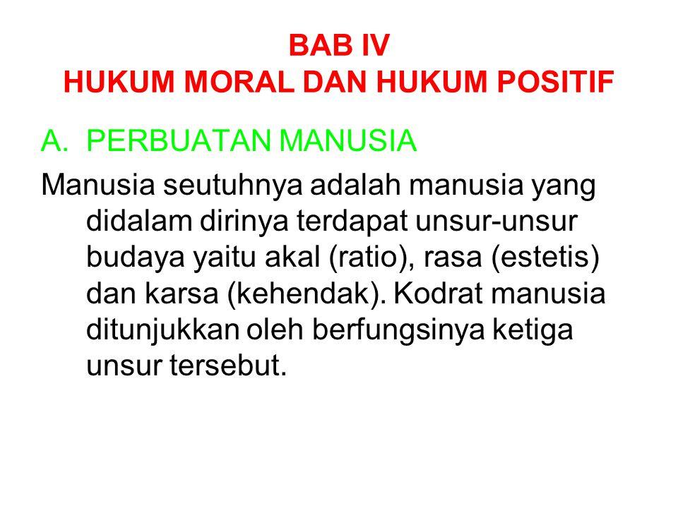 BAB IV HUKUM MORAL DAN HUKUM POSITIF A.PERBUATAN MANUSIA Manusia seutuhnya adalah manusia yang didalam dirinya terdapat unsur-unsur budaya yaitu akal