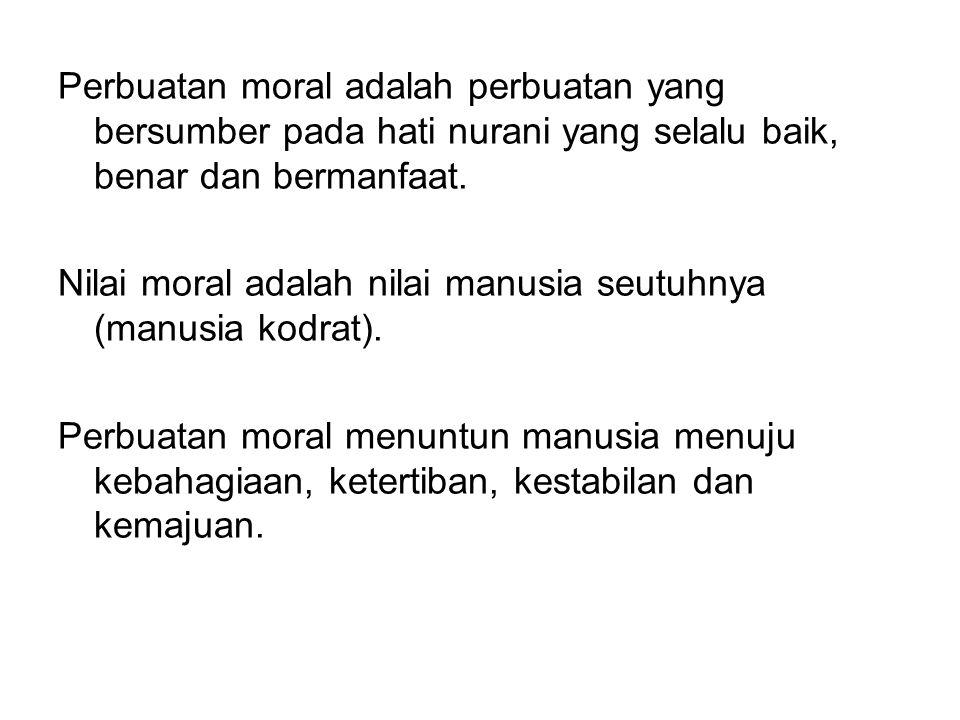 Perbuatan moral adalah perbuatan yang bersumber pada hati nurani yang selalu baik, benar dan bermanfaat. Nilai moral adalah nilai manusia seutuhnya (m