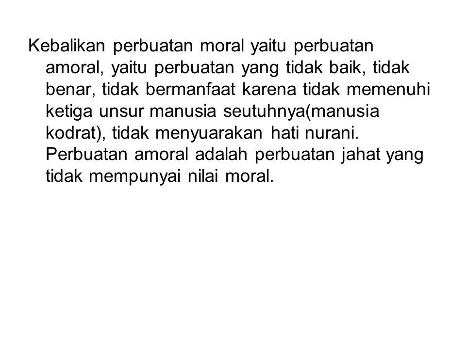 Kebalikan perbuatan moral yaitu perbuatan amoral, yaitu perbuatan yang tidak baik, tidak benar, tidak bermanfaat karena tidak memenuhi ketiga unsur ma