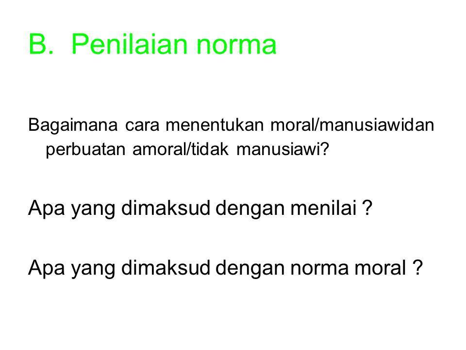 B.Penilaian norma Bagaimana cara menentukan moral/manusiawidan perbuatan amoral/tidak manusiawi? Apa yang dimaksud dengan menilai ? Apa yang dimaksud