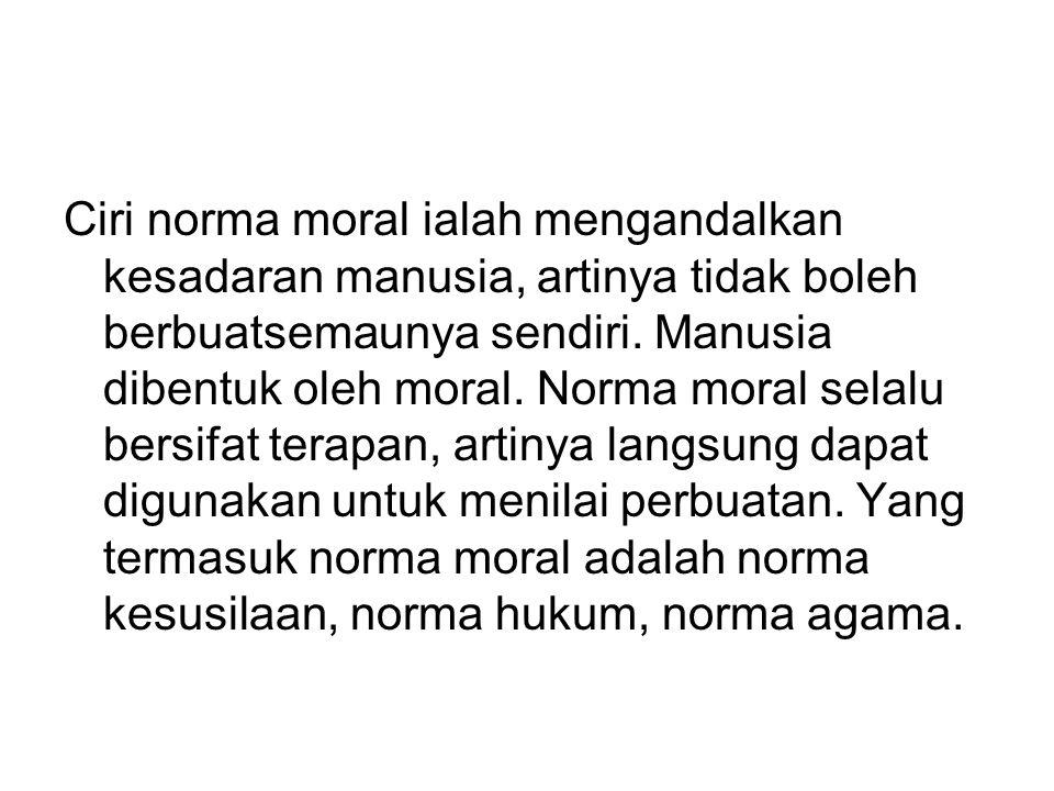 Ciri norma moral ialah mengandalkan kesadaran manusia, artinya tidak boleh berbuatsemaunya sendiri. Manusia dibentuk oleh moral. Norma moral selalu be