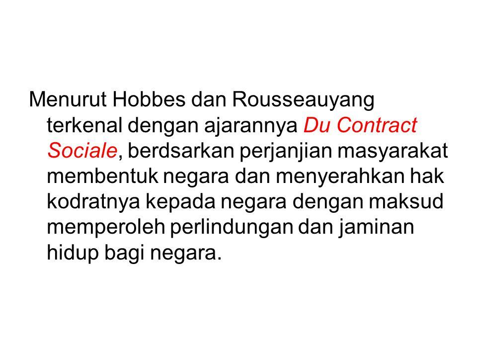 Menurut Hobbes dan Rousseauyang terkenal dengan ajarannya Du Contract Sociale, berdsarkan perjanjian masyarakat membentuk negara dan menyerahkan hak k