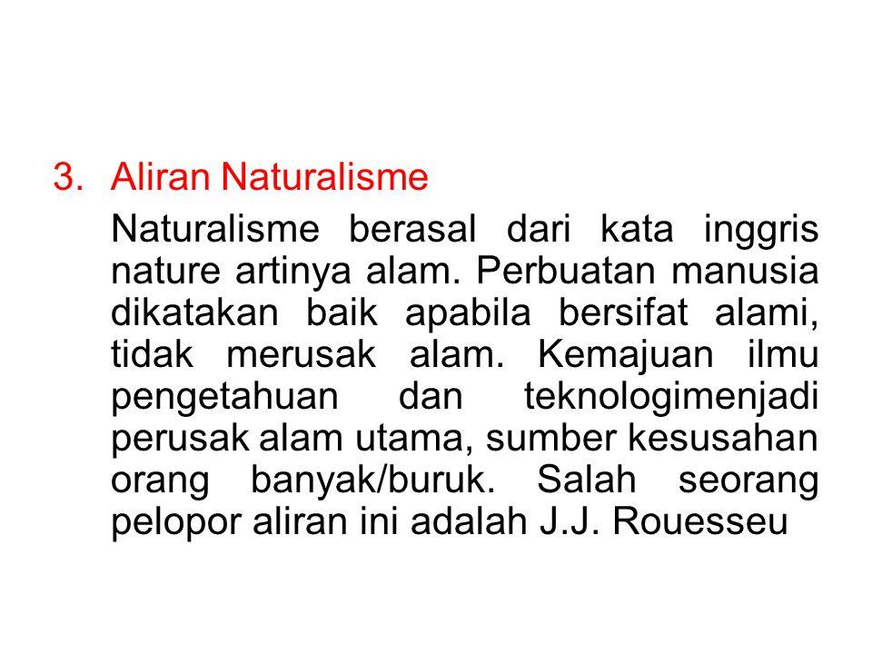 3.Aliran Naturalisme Naturalisme berasal dari kata inggris nature artinya alam. Perbuatan manusia dikatakan baik apabila bersifat alami, tidak merusak