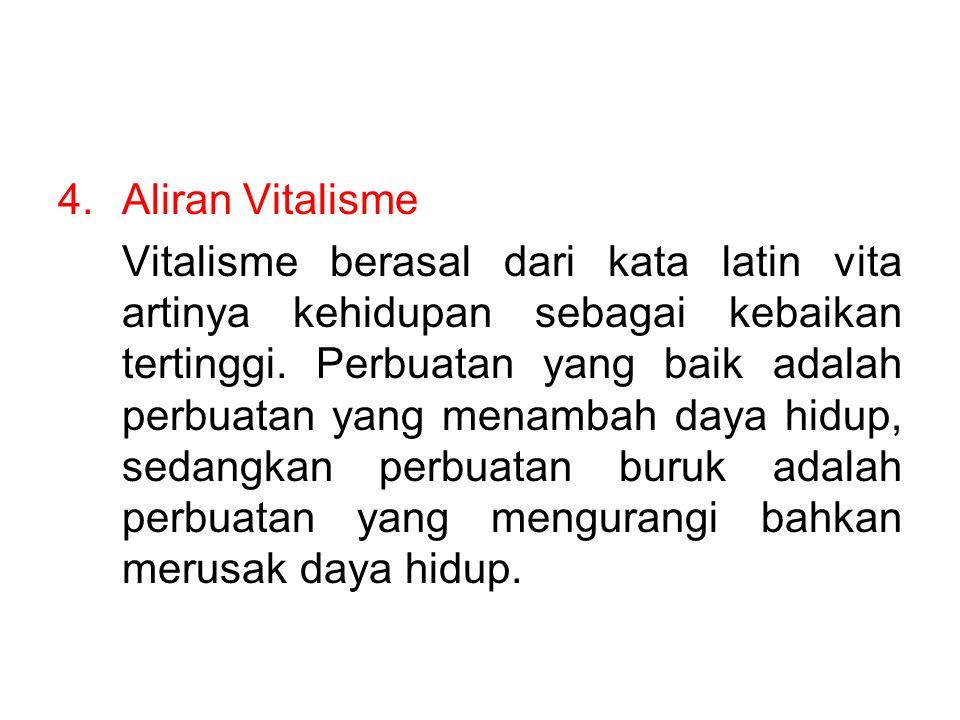 4.Aliran Vitalisme Vitalisme berasal dari kata latin vita artinya kehidupan sebagai kebaikan tertinggi. Perbuatan yang baik adalah perbuatan yang mena