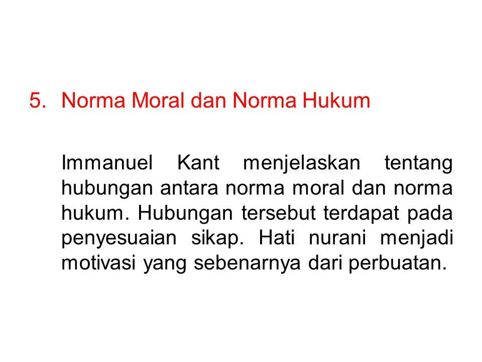 5.Norma Moral dan Norma Hukum Immanuel Kant menjelaskan tentang hubungan antara norma moral dan norma hukum. Hubungan tersebut terdapat pada penyesuai