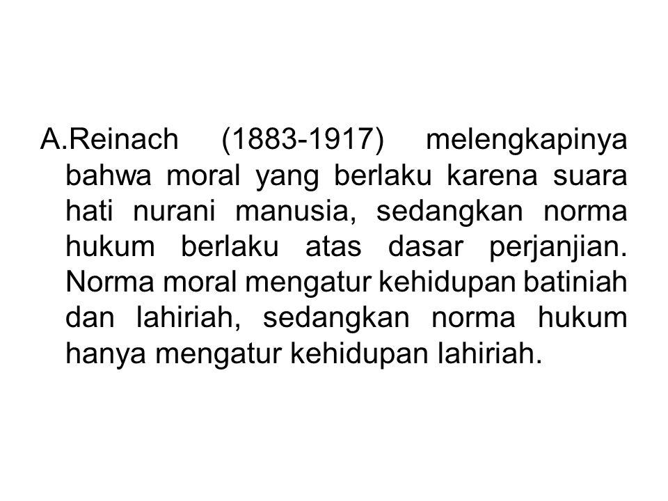 A.Reinach (1883-1917) melengkapinya bahwa moral yang berlaku karena suara hati nurani manusia, sedangkan norma hukum berlaku atas dasar perjanjian. No