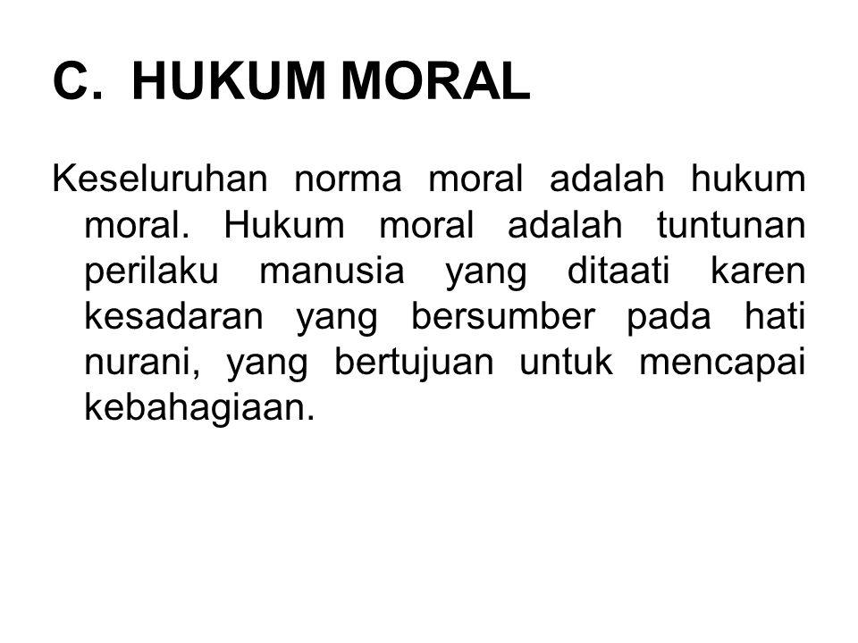 C.HUKUM MORAL Keseluruhan norma moral adalah hukum moral. Hukum moral adalah tuntunan perilaku manusia yang ditaati karen kesadaran yang bersumber pad