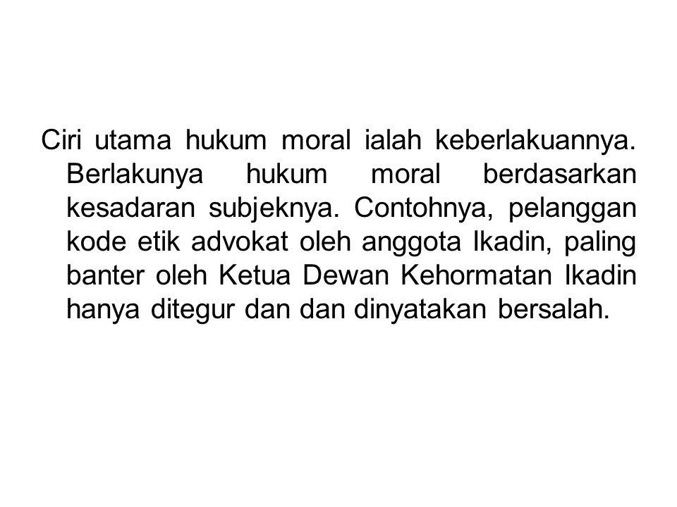 Ciri utama hukum moral ialah keberlakuannya. Berlakunya hukum moral berdasarkan kesadaran subjeknya. Contohnya, pelanggan kode etik advokat oleh anggo