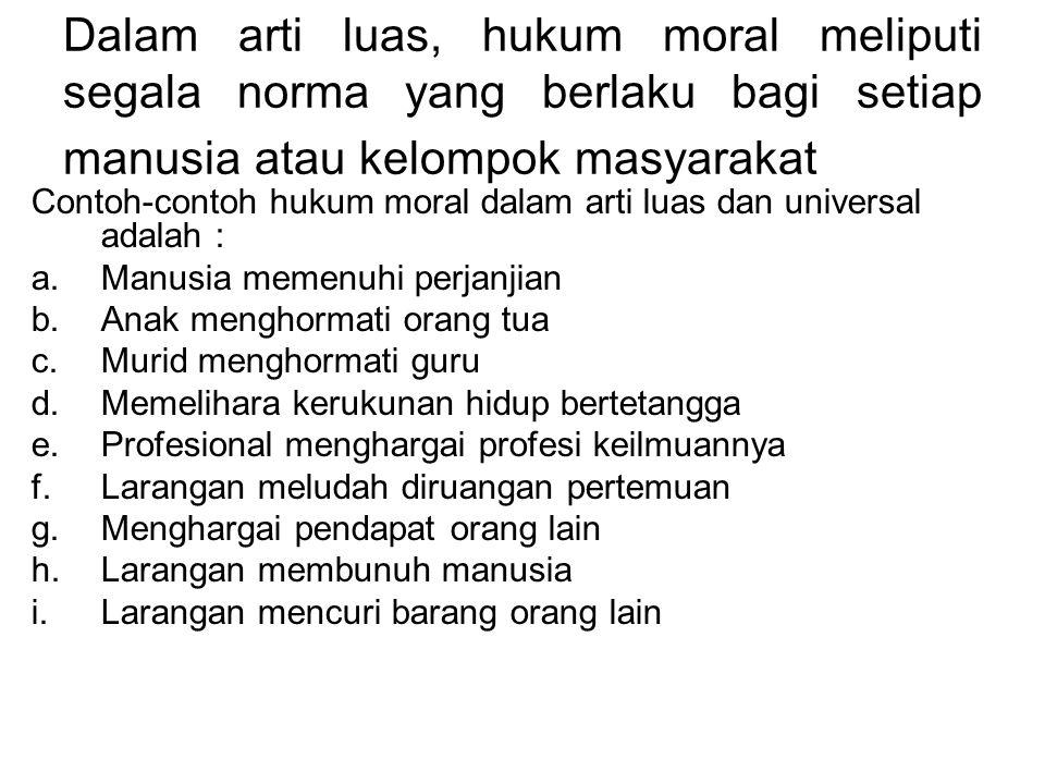 Dalam arti luas, hukum moral meliputi segala norma yang berlaku bagi setiap manusia atau kelompok masyarakat Contoh-contoh hukum moral dalam arti luas