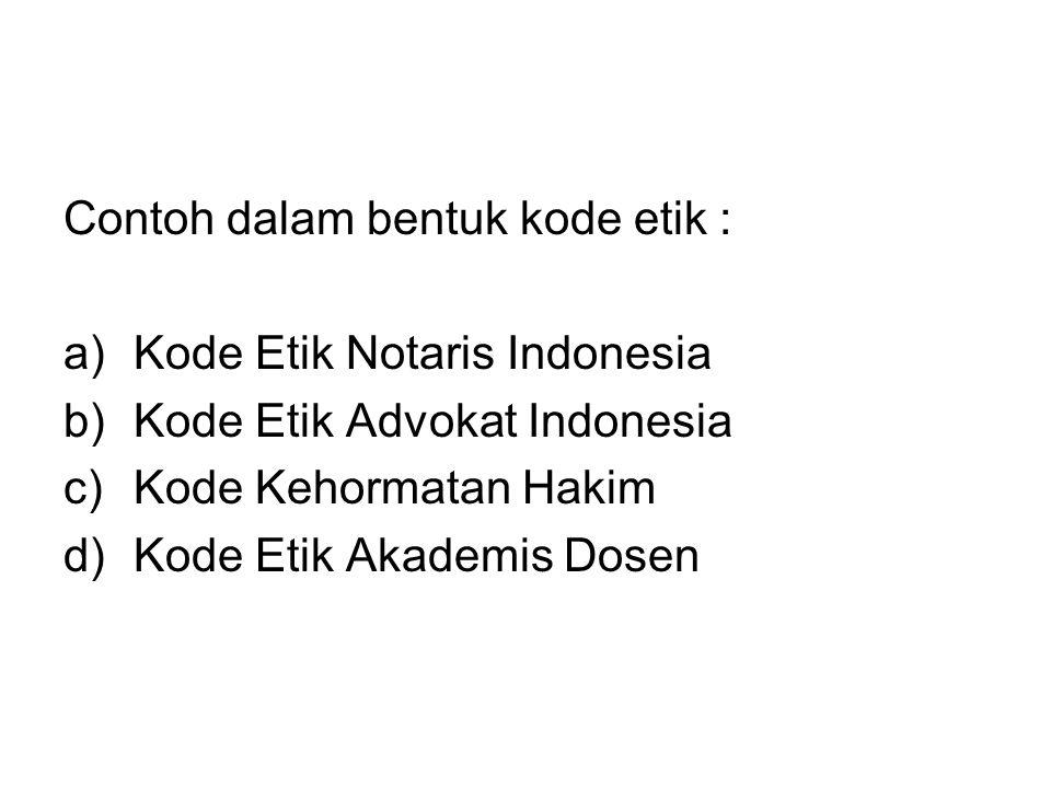 Contoh dalam bentuk kode etik : a)Kode Etik Notaris Indonesia b)Kode Etik Advokat Indonesia c)Kode Kehormatan Hakim d)Kode Etik Akademis Dosen