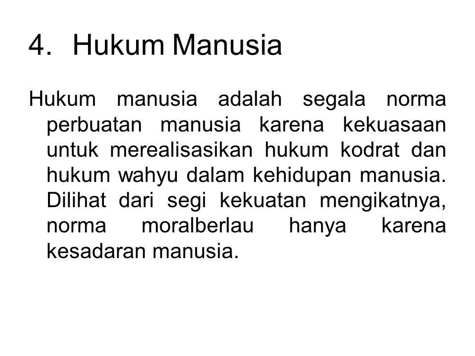 4.Hukum Manusia Hukum manusia adalah segala norma perbuatan manusia karena kekuasaan untuk merealisasikan hukum kodrat dan hukum wahyu dalam kehidupan