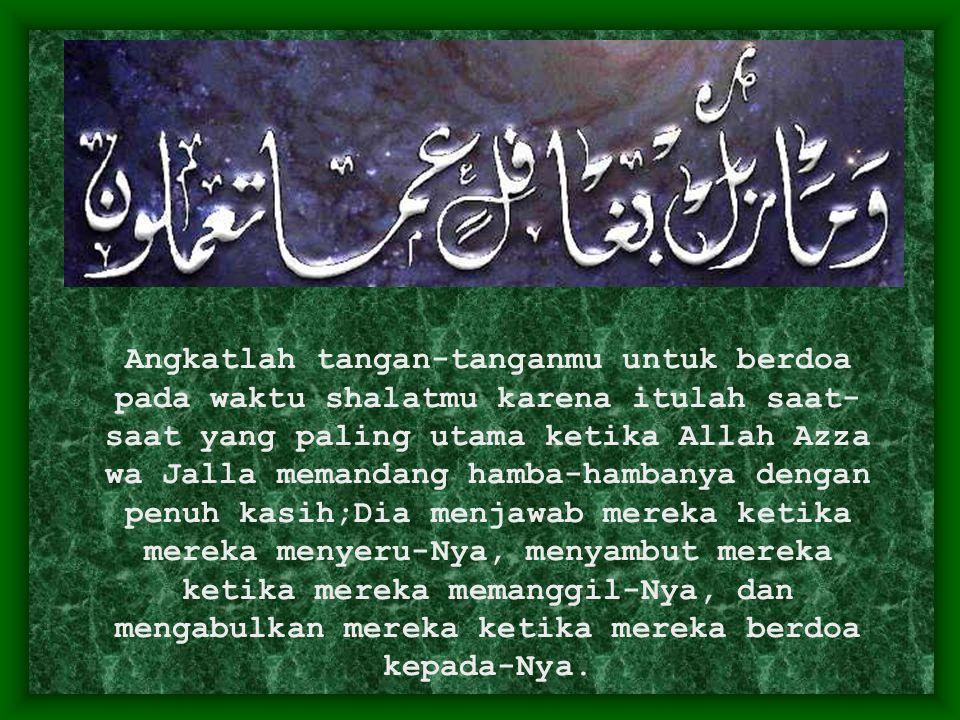 Angkatlah tangan-tanganmu untuk berdoa pada waktu shalatmu karena itulah saat- saat yang paling utama ketika Allah Azza wa Jalla memandang hamba-hamba