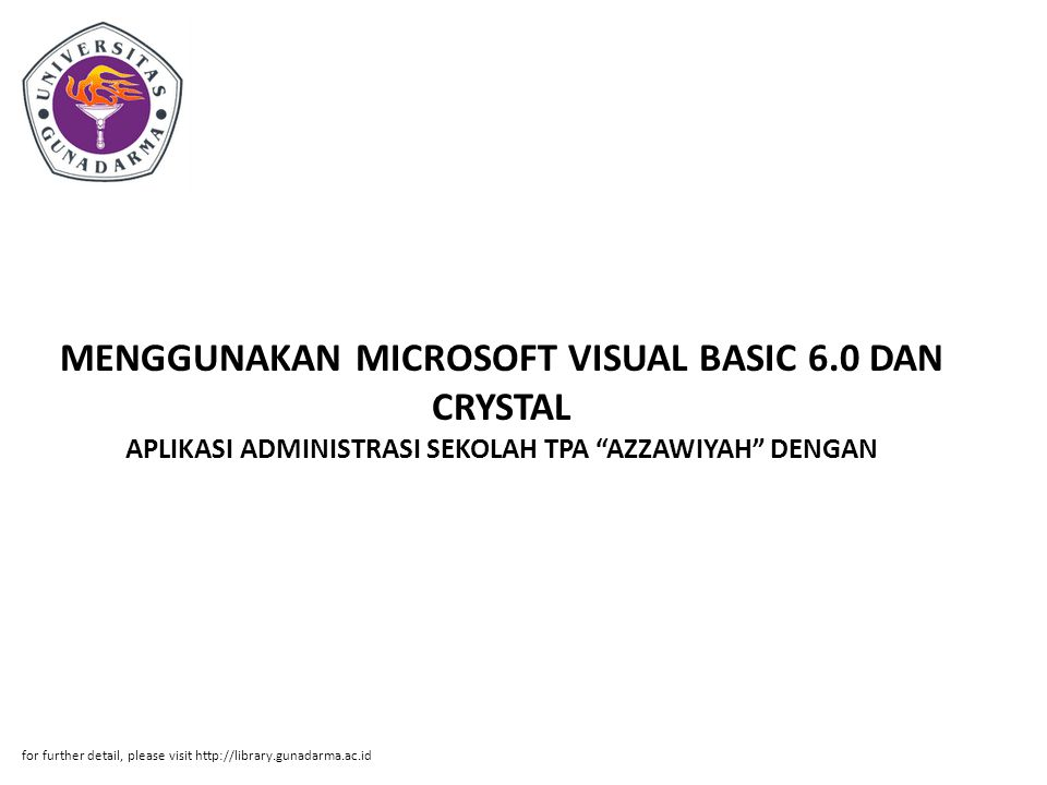 MENGGUNAKAN MICROSOFT VISUAL BASIC 6.0 DAN CRYSTAL APLIKASI ADMINISTRASI SEKOLAH TPA AZZAWIYAH DENGAN for further detail, please visit http://library.gunadarma.ac.id