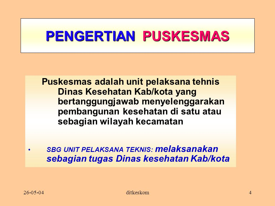 26-05-04ditkeskom4 PENGERTIAN PUSKESMAS Puskesmas adalah unit pelaksana tehnis Dinas Kesehatan Kab/kota yang bertanggungjawab menyelenggarakan pembang