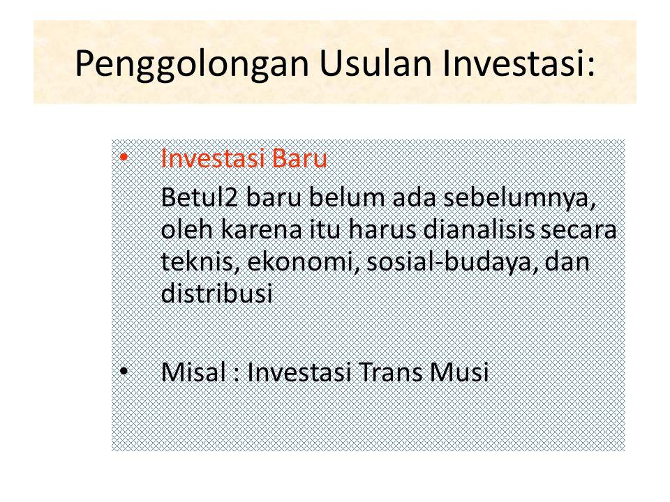 Penggolongan Usulan Investasi: Investasi Baru Betul2 baru belum ada sebelumnya, oleh karena itu harus dianalisis secara teknis, ekonomi, sosial-budaya, dan distribusi Misal : Investasi Trans Musi