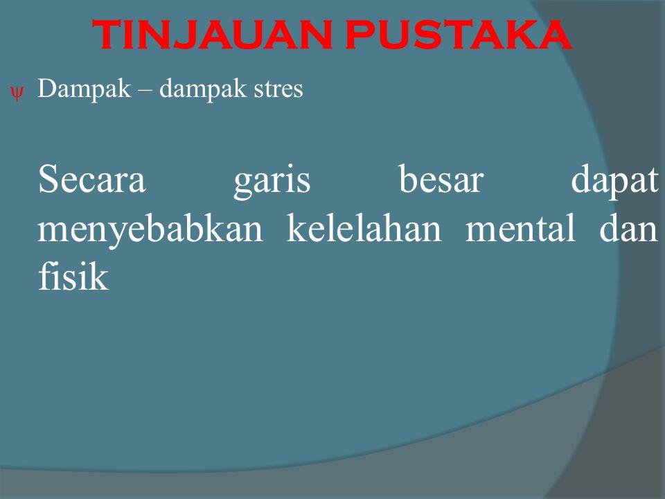 TINJAUAN PUSTAKA  Dampak – dampak stres Secara garis besar dapat menyebabkan kelelahan mental dan fisik