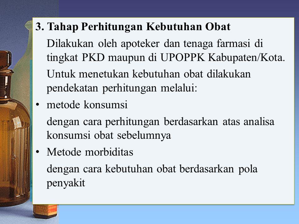 3. Tahap Perhitungan Kebutuhan Obat Dilakukan oleh apoteker dan tenaga farmasi di tingkat PKD maupun di UPOPPK Kabupaten/Kota. Untuk menetukan kebutuh