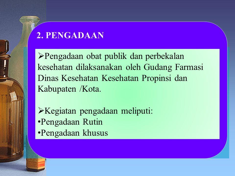 2. PENGADAAN  Pengadaan obat publik dan perbekalan kesehatan dilaksanakan oleh Gudang Farmasi Dinas Kesehatan Kesehatan Propinsi dan Kabupaten /Kota.