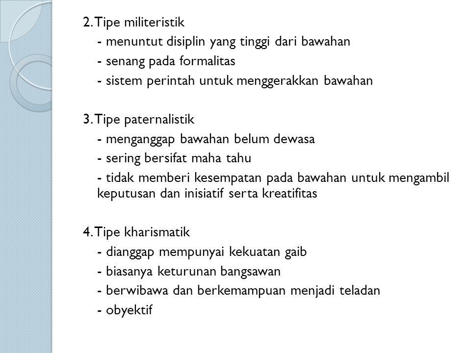 2. Tipe militeristik - menuntut disiplin yang tinggi dari bawahan - senang pada formalitas - sistem perintah untuk menggerakkan bawahan 3. Tipe patern