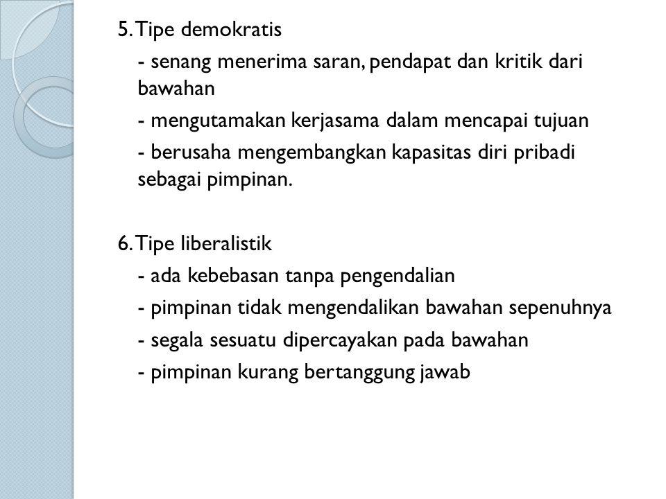 5. Tipe demokratis - senang menerima saran, pendapat dan kritik dari bawahan - mengutamakan kerjasama dalam mencapai tujuan - berusaha mengembangkan k