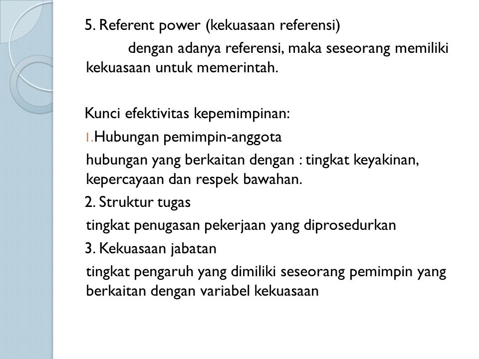 5. Referent power (kekuasaan referensi) dengan adanya referensi, maka seseorang memiliki kekuasaan untuk memerintah. Kunci efektivitas kepemimpinan: 1