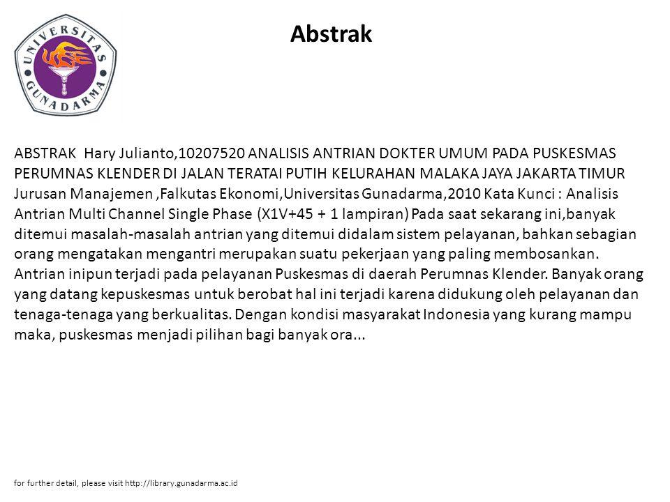 Abstrak ABSTRAK Hary Julianto,10207520 ANALISIS ANTRIAN DOKTER UMUM PADA PUSKESMAS PERUMNAS KLENDER DI JALAN TERATAI PUTIH KELURAHAN MALAKA JAYA JAKARTA TIMUR Jurusan Manajemen,Falkutas Ekonomi,Universitas Gunadarma,2010 Kata Kunci : Analisis Antrian Multi Channel Single Phase (X1V+45 + 1 lampiran) Pada saat sekarang ini,banyak ditemui masalah-masalah antrian yang ditemui didalam sistem pelayanan, bahkan sebagian orang mengatakan mengantri merupakan suatu pekerjaan yang paling membosankan.