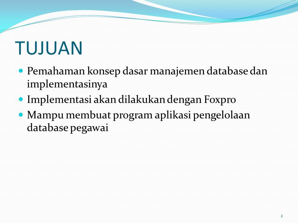 TUJUAN Pemahaman konsep dasar manajemen database dan implementasinya Implementasi akan dilakukan dengan Foxpro Mampu membuat program aplikasi pengelol